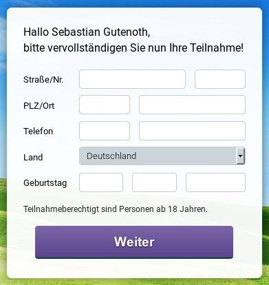Hallo, Sebastian Gutenoth, bitte vervollständigen Sie nun ihre Teilnahme! -- Straße -- Hausnummer - PLZ -- Ort -- Telefon -- Land -- Geburtstag -- [Weiter]