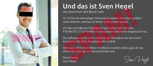 Und das ist Sven Hegel Das Genie hinter dem Bitcoin Code -- Hi - ich bin ein ehemaliger Software-Entwickler bei einem großen Unternehmen, welches ich lieber nicht nennen würde. -- Ich habe eine Bitcoin-Trading-Software entwickelt die über €18.484.931,77 an Profiten in den letzten 6 Monaten eingebracht hat. -- Die Software macht Leute schneller zu Millionären als die ersten Investoren bei Uber, Facebook oder AirBnB. -- Wenn du selbst eine Million mit Bitcoin machen willst, guck dir das Video hier oben an um herauszufinden wie. -- Dein Freund, Sven Hegel