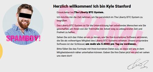Detail der Website -- Herzlich willkommen! Ich bin Kyle Stanford -- Einsatzleiter bei, The Liberty BTC System -- Ich möchte mir die Zeit nehmen, um sie persönlich im The Liberty BTC System begrüßen. Das Liberty BTC System ist für die Unterstützung hart arbeitender Menschen wie Sie geschaffen, um hnen von der Tretmühle der Arbeit weg zu unbegrenzter Zeit und Freiheit zu helfen. Sehen Sie sich das Video an um zu lernen, wie Sie Ihre kostenlose Software aktivieren, die Sie als vollwertiges Mitglied des Liberty BTC Systems erhalten. Unsere proprietäre Software ist der Schlüssel, um mehr als 5.000$ pro Tag zu verdienen. Bitte füllen Sie das Formular mit Ihren korrekten Daten aus, so dass wir uns in dem Mitgliedsbereich näher unterhalten können. Geben Sie Ihre Daten jetzt ein und wir sehen uns dann dort! Hingekritzelte, unleserliche Unterschrift