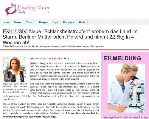 EXKLUSIV: Neue 'Schlankheitstropfen' erobern das Land im Sturm. Berliner Mutter bricht Rekord und nimmt 22,5kg in 4 Wochen ab! -- Dieser Bericht wurde von der Mutterzeitung geschrieben, um die Wahrheit dieser neuen Diät zu prüfen. -- Reporterin Julia Wilmert untersucht eine seltsame Abnehmmethode, die gerade in Berlin immer beliebter wird -- Von Julia Wilmert | views 2.391.558 | comments 13 -- (Mutterzeitung) - In den letzten drei Monaten haben unsere Leser heiß über dieses Internet Produkt diskutiert, das in Berlin und auch in den USA vielen Frauen beim Abnehmen hilft. Dieses revolutionäre Mittel ist für viele ein wahres 'Wunder' und wurde auch schon in einigen Fernsehsendungen vorgestellt. Es ist nachweisbar sicher zu nutzen und sogar für wirklich jeden erschwinglich! -- Eine Reihe an Stars wie Barbara Schöneberger, Helene Fischer oder Veronica Ferres haben so abgenommen oder halten ihr Gewicht unter Kontrolle - alles mit diesen Topfe n . Der geniale Effekt ist klinisch nachgewiesen und verbrennt nicht nur Fett, sondern entsorgt auch gefährliche Giftstoffe. Der Stoffwechsel wird gefördert, ohne das Immunsystem zu beeinflussen.