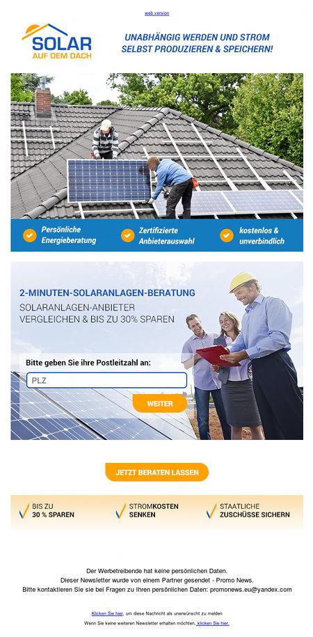 SOLAR AUF DEM DACH -- UNABHÄNGIG WERDEN UND STROM SELBST PRODUZIEREN & SPEICHERN -- Persönliche Energieberatung -- Zertifizierte Anbieterauswahl -- kostenlos & unverbindlich -- 2-MINUTEN-SOLARANLAGEN-BERATUNG -- SOLARANLAGEN-ANBIETER VERGLEICHEN & BIS ZU 30% SPAREN -- Bitte geben Sie ihre Postleitzahl an: [Weiter] -- BIS ZU 30% SPAREN -- STROMKOSTEN SENKEN -- STAATLICHE ZUSCHÜSSE SICHERN -- Der Werbetreibende hat keine persönlichen Daten -- Diesr Newsletter wurde von einem Partner gesendet - Promo News. -- Bitte kontaktieren Sie sie bei Fragen zu Ihren persönlichen Daten promonews.eu@yandex.com -- Klicken Sie hier, um diese Nachricht als unerwünscht zu melden -- Wenn Sie keine weiteren Newsletter erhalten möchten, klicken Sie hier.