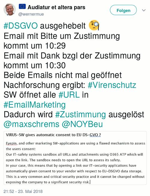 Tweet von @wernermue@twitter.com vom 23. Mai 2018, 21:52 Uhr: #DSGVO ausgehebelt 🧐 Email mit Bitte um Zustimmung kommt um 10:29 Email mit Dank bzgl der Zustimmung kommt um 10:30 Beide Emails nicht mal geöffnet Nachforschung ergibt: #Virenschutz SW öffnet alle #URL in #EmailMarketing Dadurch wird #Zustimmung ausgelöst @maxschrems @NOYBeu