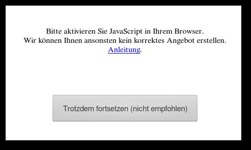 Bitte aktivieren Sie JavaScript in Ihrem Browser. Wir können ihnen ansonsten kein korrektes Angebot erstellen. Link: Anleitung. Schaltfläche: [Trotzdem fortsetzen (nicht empfohlen)]