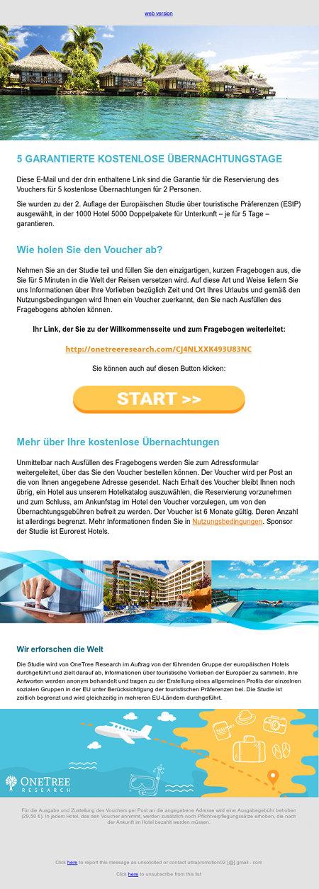web version -- onetree voucher -- 5 GARANTIERTE KOSTENLOSE ÜBERNACHTUNGSTAGE -- Diese E-Mail und der drin enthaltene Link sind die Garantie für die Reservierung des Vouchers für 5 kostenlose Übernachtungen für 2 Personen. -- Sie wurden zu der 2. Auflage der Europäischen Studie über touristische Präferenzen (EStP) ausgewählt, in der 1000 Hotel 5000 Doppelpakete für Unterkunft – je für 5 Tage – garantieren. -- Wie holen Sie den Voucher ab? -- Nehmen Sie an der Studie teil und füllen Sie den einzigartigen, kurzen Fragebogen aus, die Sie für 5 Minuten in die Welt der Reisen versetzen wird. Auf diese Art und Weise liefern Sie uns Informationen über Ihre Vorlieben bezüglich Zeit und Ort Ihres Urlaubs und gemäß den Nutzungsbedingungen wird Ihnen ein Voucher zuerkannt, den Sie nach Ausfüllen des Fragebogens abholen können. -- Ihr Link, der Sie zu der Willkommensseite und zum Fragebogen weiterleitet: -- onetree voucher -- Sie können auch auf diesen Button klicken: -- onetree voucher -- Mehr über Ihre kostenlose Übernachtungen -- Unmittelbar nach Ausfüllen des Fragebogens werden Sie zum Adressformular weitergeleitet, über das Sie den Voucher bestellen können. Der Voucher wird per Post an die von Ihnen angegebene Adresse gesendet. Nach Erhalt des Voucher bleibt Ihnen noch übrig, ein Hotel aus unserem Hotelkatalog auszuwählen, die Reservierung vorzunehmen und zum Schluss, am Ankunfstag im Hotel den Voucher vorzulegen, um von den Übernachtungsgebühren befreit zu werden. Der Voucher ist 6 Monate gültig. Deren Anzahl ist allerdings begrenzt. Mehr Informationen finden Sie in Nutzungsbedingungen. Sponsor der Studie ist Eurorest Hotels. -- voucher -- Wir erforschen die Welt -- Die Studie wird von OneTree Research im Auftrag von der führenden Gruppe der europäischen Hotels durchgeführt und zielt darauf ab, Informationen über touristische Vorlieben der Europäer zu sammeln. Ihre Antworten werden anonym behandelt und tragen zu der Erstellung eines allgemeinen Profils der einzelnen sozial