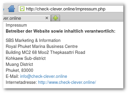Impressum -- Betreiber der Website sowie inhaltlich verantwortlich: -- SBS Marketing & Information -- Royal Phuket Marina Business Centre -- Building MC2 68 Moo2 Thepkasattri Road -- Kohkaew Sub-district -- Muang District -- Phuket, 83000  -- E-Mail: info@check-clever.online -- Internetadresse: http://www.check-clever.online/