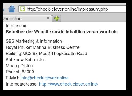 Impressum -- Betreiber der Website sowie inhaltlich verantwortlich: -- SBS Marketing & Information -- Royal Phuket Marina Business Centre -- Building MC2 68 Moo2 Thepkasattri Road -- Kohkaew Sub-district -- Muang District -- Phuket, 83000  -- E-Mail: info@check-clever.online -- Internetadresse: http://www.check-clever.online/