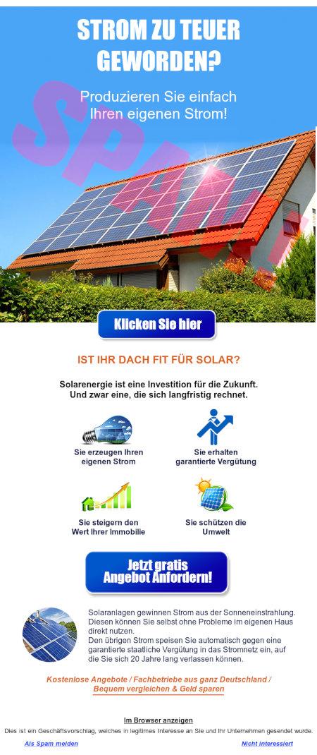 STROM ZU TEUER GEWORDEN? -- Produzieren Sie einfach Ihren eigenen Strom! -- Klicken Sie hier! -- IST IHR DACH FIT FÜR SOLAR? -- Solarenergie ist eine Investition für die Zukunft. -- Und zwar eine, die sich langfristig rechnet. -- Sie erzeugen Ihren eigenen Strom -- Sie erhalten garantierte Vergütung -- Sie steigern den Wert Ihrer Immobilie -- Sie schützen die Umwelt -- Jetzt gratis Angebot anfordern! -- Solaranlagen gewinnen Strom aus der Sonneneinstrahlung. Diesen können Sie selbst ohne Probleme im eigenen Haus direkt nutzen. -- Den übrigen Strom speisen Sie automatisch gegen eine garantierte staatliche Vergütung in das Stromnetz ein, auf die Sie sich 20 Jahre lang verlassen können. -- Kostenlose Angebote / Fachbetriebe aus ganz Deutschland / Bequem vergleichen & Geld sparen -- Im Browser anzeigen -- Dies ist ein Geschäftsvorschlag, welches in legitimes Interesse an Sie und Ihr Unternehmen gesendet wurde. -- Als Spam melden -- Nicht interessiert