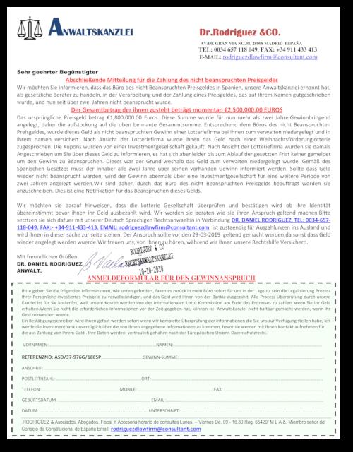 ANWALTSKANZLEI Dr.Rodriguez &CO. -- AV/DE GRAN VIA NO.38, 28008 MADRID ESPAÑA -- TEL: 0034 657 118 049. FAX: +34 911 433 413 -- E-MAIL: rodriguezdlawfirm@consultant.com -- Sehr geehrter Begünstigter -- Abschließende Mitteilung für die Zahlung des nicht beanspruchten Preisgeldes -- Wir möchten Sie informieren, dass das Büro des nicht Beanspruchten Preisgeldes in Spanien, unsere Anwaltskanzlei ernannt hat, als gesetzliche Berater zu handeln, in der Verarbeitung und der Zahlung eines Preisgeldes, das auf Ihrem Namen gutgeschrieben wurde, und nun seit über zwei Jahren nicht beansprucht wurde. --  Der Gesamtbetrag der ihnen zusteht beträgt momentan €2,500,000.00 EUROS -- Das ursprüngliche Preisgeld betrag €1,800,000.00 Euros. Diese Summe wurde für nun mehr als zwei Jahre,Gewinnbringend angelegt, daher die aufstockung auf die oben bennante Gesammtsumme. Entsprechend dem Büros des nicht Beanspruchten Preisgeldes, wurde dieses Geld als nicht beanspruchten Gewinn einer Lotteriefirma bei ihnen zum verwalten niedergelegt und in ihrem namen versichert. Nach Ansicht der Lotteriefirma wurde ihnen das Geld nach einer Weihnachtsförderunglotterie zugesprochen. Die Kupons wurden von einer Investmentgesellschaft gekauft. Nach Ansicht der Lotteriefirma wurden sie damals Angeschrieben um Sie über dieses Geld zu informieren, es hat sich aber leider bis zum Ablauf der gesetzten Frist keiner gemeldet um den Gewinn zu Beanspruchen. Dieses war der Grund weshalb das Geld zum verwalten niedergelegt wurde. Gemäß des Spanischen Gesetzes muss der inhaber alle zwei Jahre über seinen vorhanden Gewinn informiert werden. Sollte dass Geld wieder nicht beansprucht warden, wird der Gewinn abermals über eine Investmentgesellschaft für eine weitere Periode von zwei Jahren angelegt werden.Wir sind daher, durch das Büro des nicht Beanspruchten Preisgelds beauftragt worden sie anzuschreiben. Dies ist eine Notifikation für das Beanspruchen dieses Gelds. -- Wir möchten sie darauf hinweisen, dass die Lotterie G