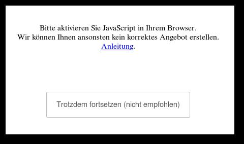 Bitte aktivieren Sie JavaScript in Ihrem Browser. Wir können Ihnen ansonsten kein korrektes Angebot erstellen. Anleitung. [Trotzdem fortsetzen (nicht empfohlen)]