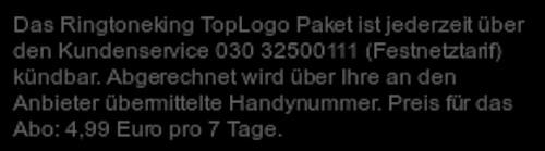 Das Ringtoneking TopLogo Paket ist jederzeit über den Kundenservice 030 32500111 (Festnetztarif) kündbar. Abgerechnet wird über Ihre an den Anbieter übermittelte Handynummer. Preis für das Abo: 4,99 Euro pro 7 Tage