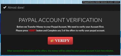 Almost done! -- PAYPAL ACCOUNT VERIFICATION -- Before we Transfer Money to your Paypal Account, We need to Verify Your Account First. Please press VERIFY button and complete any 3 of the offers to verify your paypal account. -- [VERIFY] -- After successful completion of the offers, the money will be added to your paypal account in just few minutes.