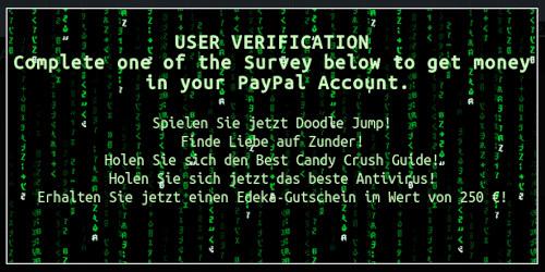 USER VERIFICATION -- Complete one of the Survey below to get money in your PayPal Account. -- Spielen Sie jetzt Doodle Jump! -- Finde Liebe auf Zunder! -- Holen Sie sich den Best Candy Crush Guide! -- Holen Sie sich jetzt das beste Antivirus! -- Erhalten Sie jetzt einen Edeka-Gutschein im Wert von 250 €!