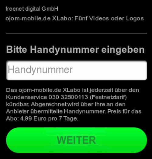 freenet digital GmbH -- ojom-mobile.de XLabo: Fünf Videos oder Logos -- Bitte Handynummer eingeben -- Das ojom-mobile.de XLabo ist jederzeit über den Kundenservice 030 32500113 (Festnetztarif) kündbar. Abgerechnet wird über Ihre an den Anbieter übermittelte Handynummer. Preis für das Abo: 4,99 Euro pro 7 Tage. -- [Weiter]