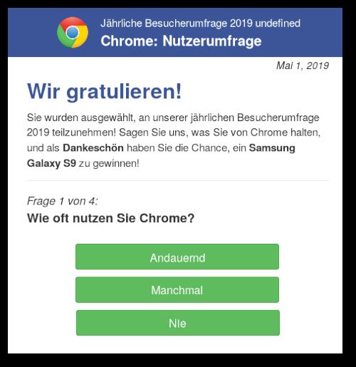 Jährliche Benutzerumfrage 2019 undefined -- Chrome: Nutzerumfrage -- Mai 1, 2019 -- Wir gratulieren! -- Sie wurden ausgewählt, an unserer jährlichen Besucherumfrage 2019 teilzunehmen. Sagen Sie uns, was sie von Chrome halten, und als Dankeschön haben Sie die Chance, ein Samsung Galaxy S9 zu gewinnen! Frage 1 von 4: Wie oft nutzen Sie Chrome? [Andauernd] [Manchmal] [Nie]