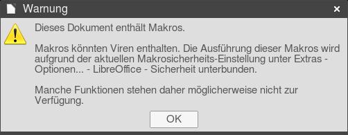 Warnung -- Dieses Dokument enthält Makros. -- Makros können Viren enthalten. Die Ausführung dieser Makros wird aufgrund der aktuellen Makrosicherheits-Einstellung unter Extras... Optionen... LibreOffice-Sicherheit unterbunden -- Manche Funktionen stehen daher möglicherweise nicht zur Verfügung. [Ok]