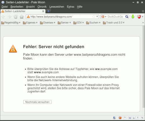 Fehler: Server nicht gefunden -- Pale Moon kann den Server unter www.lastyearozfdragons.com nicht finden. -- Bitte überprüfen Sie die Adresse auf Tippfehler, wie ww.example.com statt www.example.com -- Wenn Sie auch keine andere Website aufrufen können, überprüfen Sie bitte die Netzwerk-/Internetverbindung. -- Wenn Ihr Computer oder Netzwerk von einer Firewall oder einem Proxy geschützt wird, stellen Sie bitte sicher, dass Pale Moon auf das Internet zugreifen darf. -- [Nochmals versuchen]