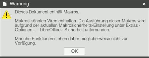 Screenshot des Dialogfensters, das beim Öffnen des Dokumentes mit Libre Office angezeigt wird. -- Dieses Dokument enthält Makros. -- Makros können Viren enthalten. Die Ausführung dieser Makros wird aufgrund der aktuellen Makrosicherheits-Einstellung unter Extras - Optionen - LibreOffice-Sicherheit unterbunden. -- Manche Funktionen stehen daher möglicherweise nicht zur Verfügung. -- [OK]