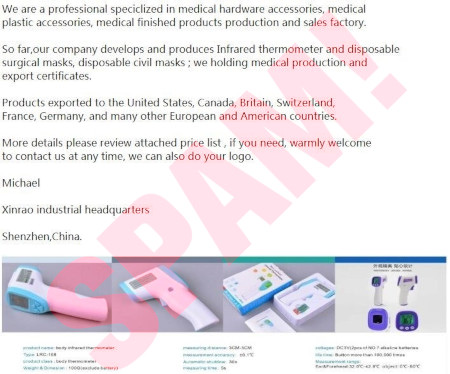 We are a professional speciclized in medical hardware accessories, medical plastic accessories, medical finished products production and sales factory. -- So far, our company develops and produces Infrared thermometer and disposable surgical masks, disposable civil masks; we holding medical production and export certificates. -- Products exported to the United States, Canada, Britain, Switzerland, France, Germany, and many other Europeam and American countries. -- More details please review attached price list, if you need, warmly welcome to contact us at any time, we can also do your logo. -- Michael -- Xinrao industrial headquarters -- Shenzhen, China