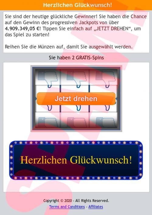 """Screenshot der betrügerischen Website, die in der Spam verlinkt wurde. -- Herzlichen Glückwunsch! -- Sie sind der heutige glückliche Gewinner! Sie haben die Chance auf den Gewinn des progressiven Jackpots von über 4.909.349,05 €! Tippen Sie einfach auf """"JETZT DREHEN"""", um das Spiel zu starten! -- Reihen Sie die Münzen auf, damit Sie ausgewählt werden. -- Sie haben 2 GRATIS-Spins -- Jetzt drehen -- Herzlichen Glückwunsch! -- Copyright © 2020 - All Rights Reserved. -- Terms and Conditions - Affiliates"""