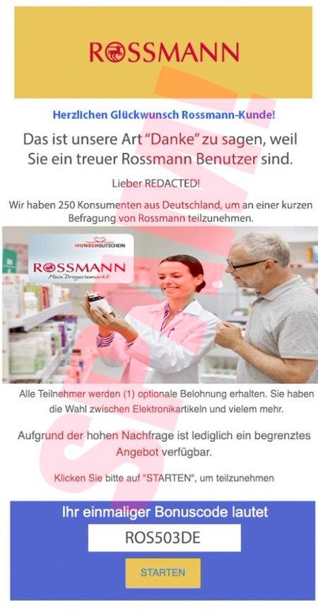 In die Spam eingebettetes Bild: Rossmann-Logo -- Herzlichen Glückwunsch, Rossmann-Kunde! -- Das ist unsere Art, Danke zu sagen, weil sie ein treuer Rossmann Benutzer sind. -- Lieber REDACTED! -- Wir haben 250 Konsumenten aus Deutschland, um an einer kurzen Befragung von Rossmann teilzunehmen. -- Alle Teilnehmer werden (1) optionale Belohnung erhalten. Sie haben die Wahl zwischen Elektronikartikeln und vielem mehr. -- Aufgrund der hohen Nachfrage ist lediglich ein begrenztes Angebot verfügbar. -- Klicken Sie bitte auf STARTEN, um teilzunehmen -- Ihr einmaliger Bonuscode lautet -- ROS503DE -- [Starten]