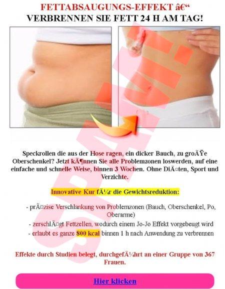 Fettabsaugungs-Effekt -- Verbrennen sie Fett 24 h am Tag -- Speckrollen, die aus der Hose ragen, ein dicker Bauch, zu grxxe Oberschenkel? Jetzt kxxnnen sie alle Problemzonen loswerden, auf eine einfache und schnelle Weise, binnen 3 Wochen. Ohne Dixxten, Sport und Verzichte. -- Innovative Kur fxxr die Gewichtsreduktion -- Prxxzise Verschlankung von Problemzonen (Bauch, Oberschenkel, Po, Oberarme) -- Zerschlxxgt Fettzellen, wodurch einem Jo-Jo-Effekt vorgebeugt wird -- Erlaubt es, ganze 800 kcal binnen 1 h nach Anwendung zu verbrennen -- Effekte durch Studien belegt, durchgefxxhrt an einer Gruppe von 367 Frauen. -- Hier klicken