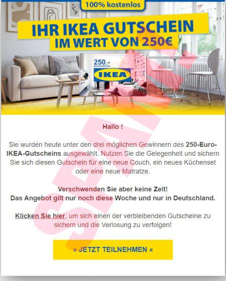 Ihr Ikea-Gutschein im Wert von 250€. -- Sie wurden heute unter den drei möglichen Gewinnern eines 250-Euro-IKEA-Gutscheins ausgewählt. Nutzen sie diese Gelegenheit und sichern Sie sich diesen Gutschein für eine neue Couch, ein neues Küchenset oder eine neue Matratze. -- Verschwenden Sie aber keine Zeit! Das Angebot gilt nur noch diese Woche und nur in Deutschland. -- Klicken Sie hier, um sich einen der verbleibenden Gutscheine zu sichern und die Verlosung zu verfolgen. -- [JETZT TEILNEHMEN]