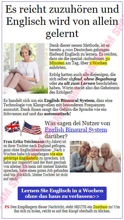 Es reicht zuzuhören und Englisch wird von allein gelernt -- Dank dieser neuen Methode, ist es bereits 4.000 Deutschen gelungen, fließend Englisch zu lernen. Es reicht, dass sie die spezial-Aufnahmen 30 Minuten am Tag, über 2 Wochen anhörten. -- Erfolg hatten auch alle diejenigen, die sich selber als faul, ohne Begabung oder zu alt zum Lernen beschrieben haben. Worin steckt also das Geheimnis des Erfolges? -- Es handelt sich um ein English Binaural System, dass eine Technologie von Klangwellen mit besonderen Frequenzen ausnutzt. Dank ihnen saugt das Gehirn die Sprache wie ein Schwamm auf und das automatisch! -- Was sagen dei Nutzer von English Binaural System darüber? -- Frau Erika Teichmann (63 Jahre) ist zu ihrer Tochter nach England geflogen, ganz ohne Englischkenntnisse. Nach 2 Wochen habe ich angefangen, wie eine gebürtige Engländerin zu sprechen. Ich habe dann zugehört und der Rest geschah von alleine! Ich kann mit meiner Enkelin sprechen, habe einen guten Job gefunden und bin glücklich. Meine Tochter ist stolz auf mich! -- [Lernen Sie Englisch in 2 Wochen ohne das haus zu verlassen] -- PS Den Empfängern dieser Nachricht, steht HEUTE ein Zuschuss zu! Um ihn sich zu holen, reicht es auf den Knopf oberhalb zu klicken.