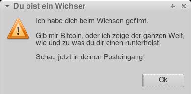 Messagebox mit einer Warnung. Titel: Du bist ein Wichser. Text: Ich habe dich beim Wichsen gefilmt. -- Gib mir Bitcoin, oder ich zeige der ganzen Welt, wie und zu was du dir einen runterholst! -- Schau jetzt in deinen Posteingang!