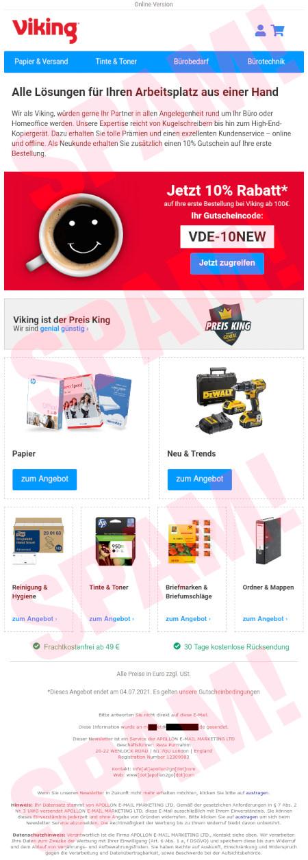 Online Version -- Viking logo -- Mein Konto -- Warenkorb -- Papier & Versand -- Tinte & Toner -- Bürobedarf -- Bürotechnik -- Alle Lösungen für Ihren Arbeitsplatz aus einer Hand -- Wir als Viking, würden gerne Ihr Partner in allen Angelegenheit rund um Ihr Büro oder Homeoffice werden. Unsere Expertise reicht von Kugelschreibern bis hin zum High-End-Kopiergerät. Dazu erhalten Sie tolle Prämien und einen exzellenten Kundenservice – online und offline. Als Neukunde erhalten Sie zusätzlich einen 10% Gutschein auf Ihre erste Bestellung. -- 10% Rabatt -- Jetzt 10% Rabatt* auf Ihre erste Bestellung bei Viking ab 100€. -- Ihr Gutscheincode: VDE-10NEW -- Jetzt zugreifen -- Viking ist der Preis King -- Wir sind genial günstig › -- Viking ist der Preis King -- Papier -- Papier -- zum Angebot Neu & Trends -- Neu & Trends -- zum Angebot -- Reinigung & Hygiene -- Reinigung & Hygiene -- zum Angebot › -- Tinte & Toner -- Tinte & Toner -- zum Angebot › -- Briefmarken & Briefumschläge -- Briefmarken & Briefumschläge -- zum Angebot › -- Ordner & Mappen -- Ordner & Mappen -- zum Angebot › -- Frachtkostenfrei ab 49 € -- 30 Tage kostenlose Rücksendung -- Alle Preise in Euro zzgl. USt. -- *Dieses Angebot endet am 04.07.2021. Es gelten unsere Gutscheinbedingungen -- Bitte antworten Sie nicht direkt auf diese E-Mail. -- Diese Information wurde an mxxxxet@xxxxxxxxxxxxxxx.de gesendet. -- Dieser Newsletter ist ein Service der APOLLON E-MAIL MARKETING LTD -- Geschäftsführer: Reza Purrrahim -- 20-22 WENLOCK ROAD | N1 7GU London | England -- Registration Number 123xxxxx -- Kontakt: info[at]apollon2go[dot]com -- Web: www[dot]apollon2go[dot]com -- Wenn Sie unseren Newsletter in Zukunft nicht mehr erhalten möchten, klicken Sie bitte auf austragen. -- Hinweis: Ihr Datensatz stammt von APOLLON E-MAIL MARKETING LTD. Gemäß der gesetzlichen Anforderungen in § 7 Abs. 2 Nr. 3 UWG versendet APOLLON E-MAIL MARKETING LTD. diese E-Mail ausschließlich mit Ihrem Einverständnis. Sie können dieses Einverständnis j