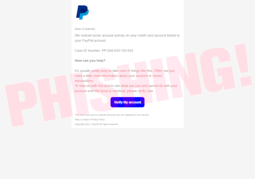 Dear Customer, -- We noticed some unusual activity on your credit card account linked to your PayPal account. -- Case ID Number: PP-034-033-732-623 -- How can you help? -- It's usually pretty easy to take care of things like this. Often, we just need a little more information about your account or recent transactions. -- To help us with this and to see what you can and cannot do with your account until the issue is resolved, please verify now -- Verify My account [Button] -- This email was sent to customer because you are registered in our service. -- Help | Contact | Privacy Policy -- Copyright 2021 | PayPal All rights reserved.